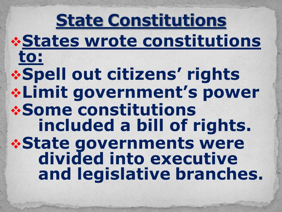  States wrote constitutions to:  Spell out citizens' rights  Limit government's power  Some constitutions included a bill of rights.