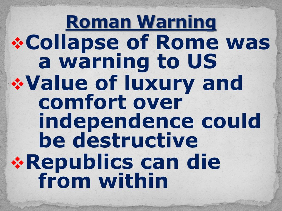  Collapse of Rome was a warning to US  Value of luxury and comfort over independence could be destructive  Republics can die from within