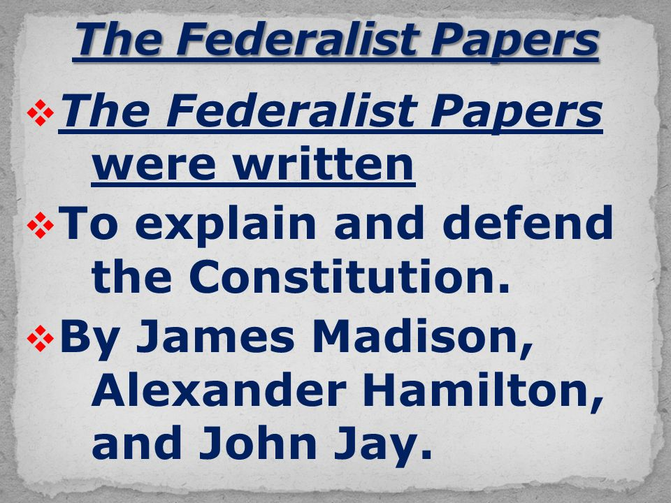  The Federalist Papers were written  To explain and defend the Constitution.