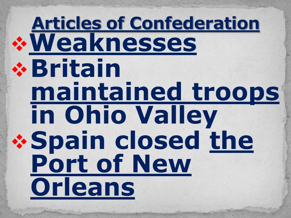  Weaknesses  Britain maintained troops in Ohio Valley  Spain closed the Port of New Orleans