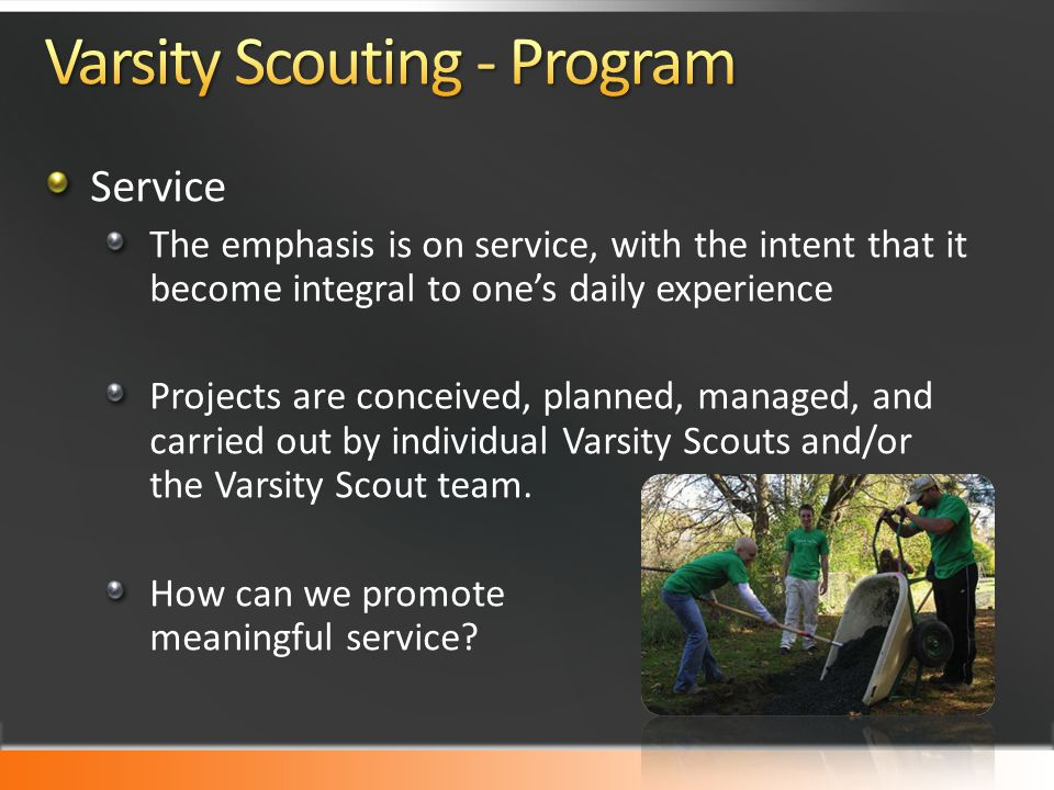 Service The emphasis is on service, with the intent that it become integral to one's daily experience Projects are conceived, planned, managed, and carried out by individual Varsity Scouts and/or the Varsity Scout team.