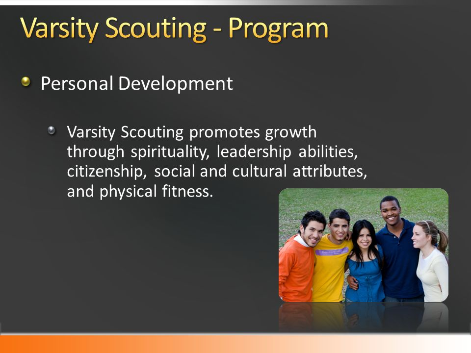 Personal Development Varsity Scouting promotes growth through spirituality, leadership abilities, citizenship, social and cultural attributes, and physical fitness.