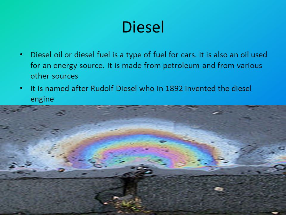 Diesel Diesel oil or diesel fuel is a type of fuel for cars.