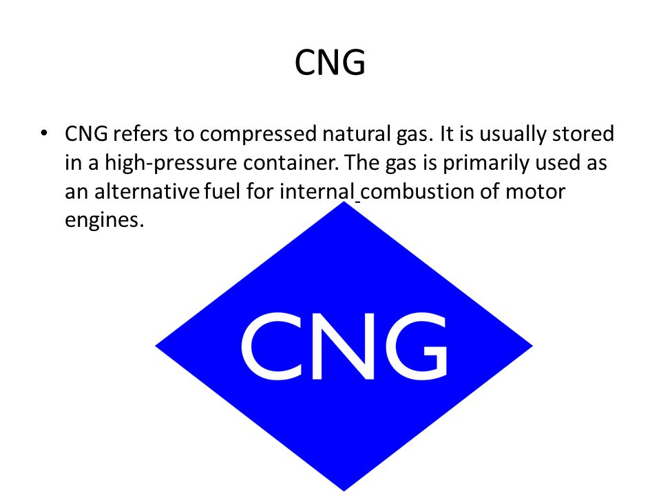 CNG CNG refers to compressed natural gas. It is usually stored in a high-pressure container.