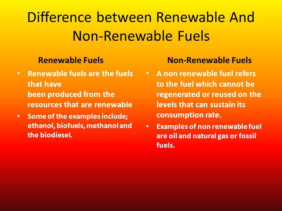Difference between Renewable And Non-Renewable Fuels Renewable Fuels Renewable fuels are the fuels that have been produced from the resources that are renewable Some of the examples include; ethanol, biofuels, methanol and the biodiesel.