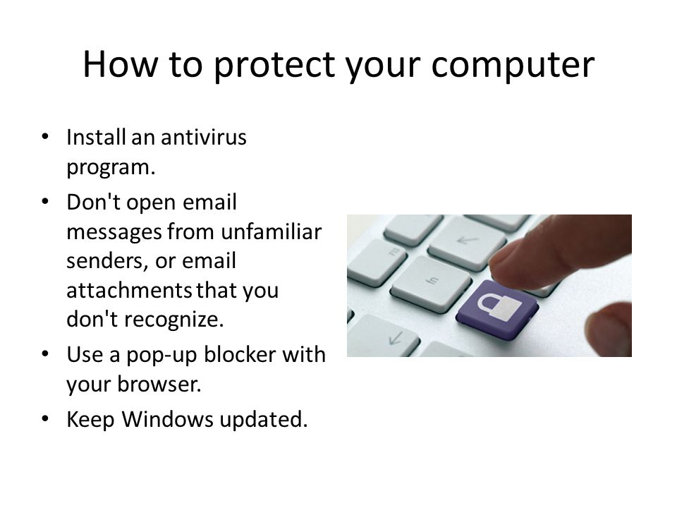 How to protect your computer Install an antivirus program.