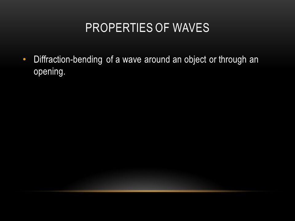 PROPERTIES OF WAVES Diffraction-bending of a wave around an object or through an opening.
