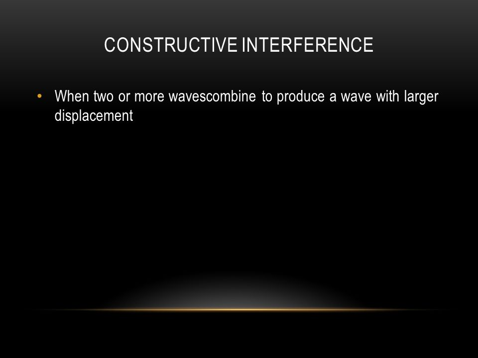 CONSTRUCTIVE INTERFERENCE When two or more wavescombine to produce a wave with larger displacement