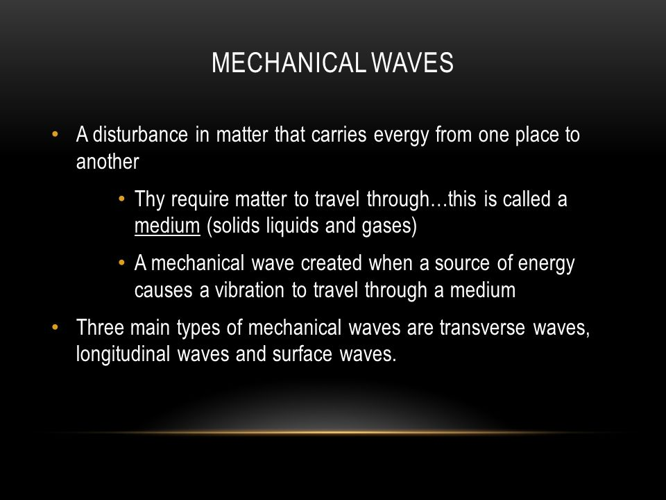 MECHANICAL WAVES A disturbance in matter that carries evergy from one place to another Thy require matter to travel through…this is called a medium (solids liquids and gases) A mechanical wave created when a source of energy causes a vibration to travel through a medium Three main types of mechanical waves are transverse waves, longitudinal waves and surface waves.