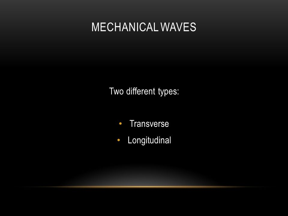 MECHANICAL WAVES Two different types: Transverse Longitudinal