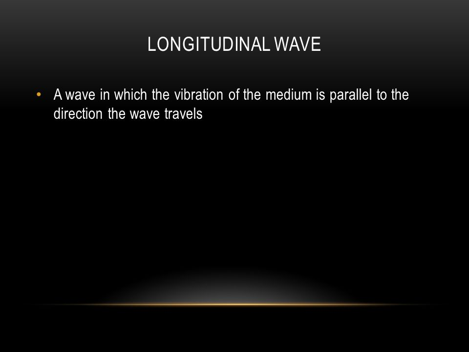 LONGITUDINAL WAVE A wave in which the vibration of the medium is parallel to the direction the wave travels