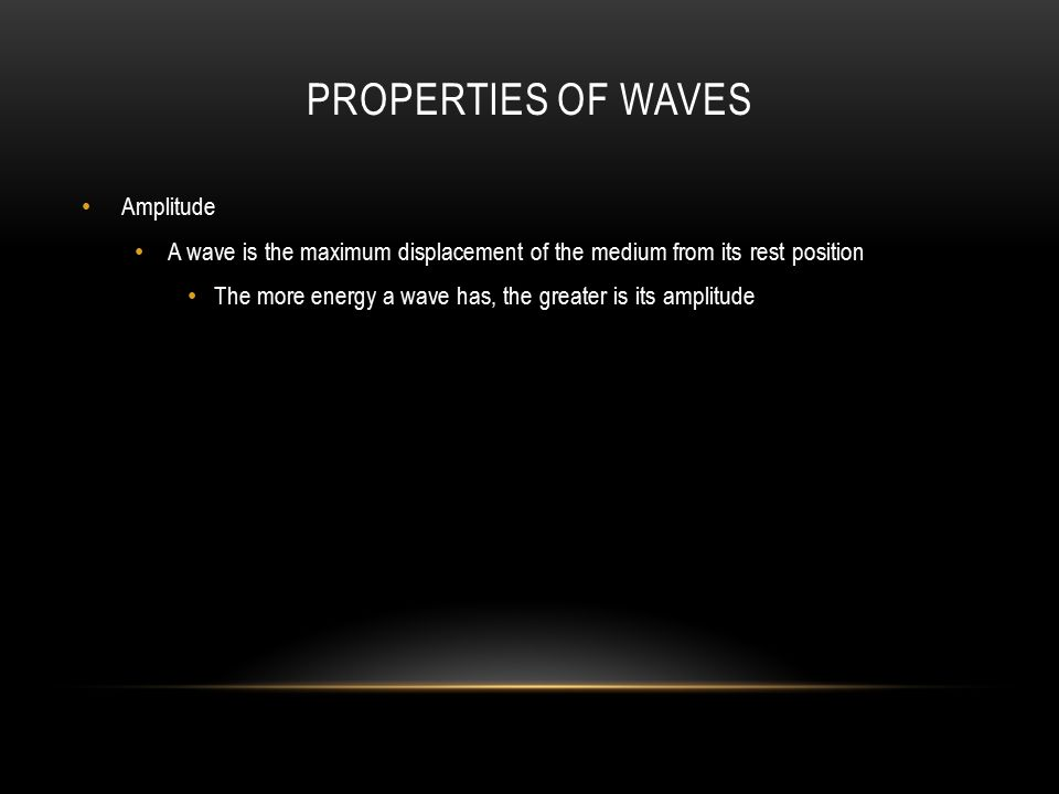PROPERTIES OF WAVES Amplitude A wave is the maximum displacement of the medium from its rest position The more energy a wave has, the greater is its amplitude