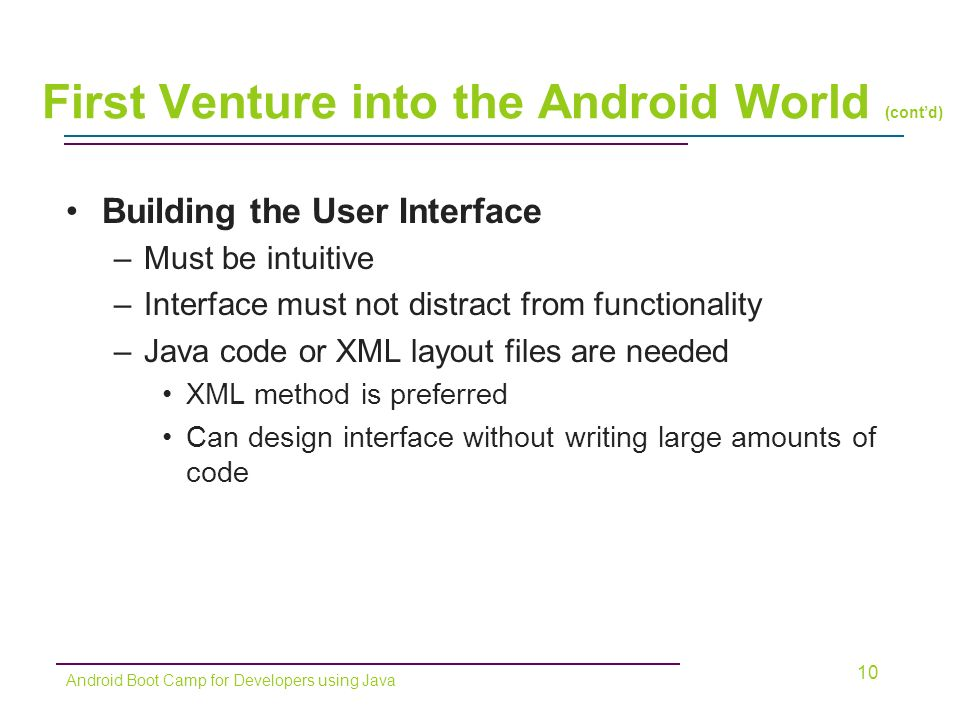 Building the User Interface –Must be intuitive –Interface must not distract from functionality –Java code or XML layout files are needed XML method is preferred Can design interface without writing large amounts of code 10 Android Boot Camp for Developers using Java First Venture into the Android World (cont'd)