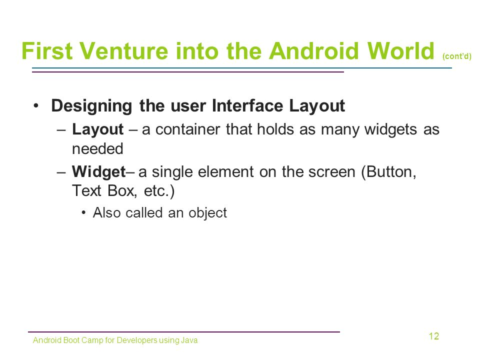 Designing the user Interface Layout –Layout – a container that holds as many widgets as needed –Widget– a single element on the screen (Button, Text Box, etc.) Also called an object 12 Android Boot Camp for Developers using Java First Venture into the Android World (cont'd)