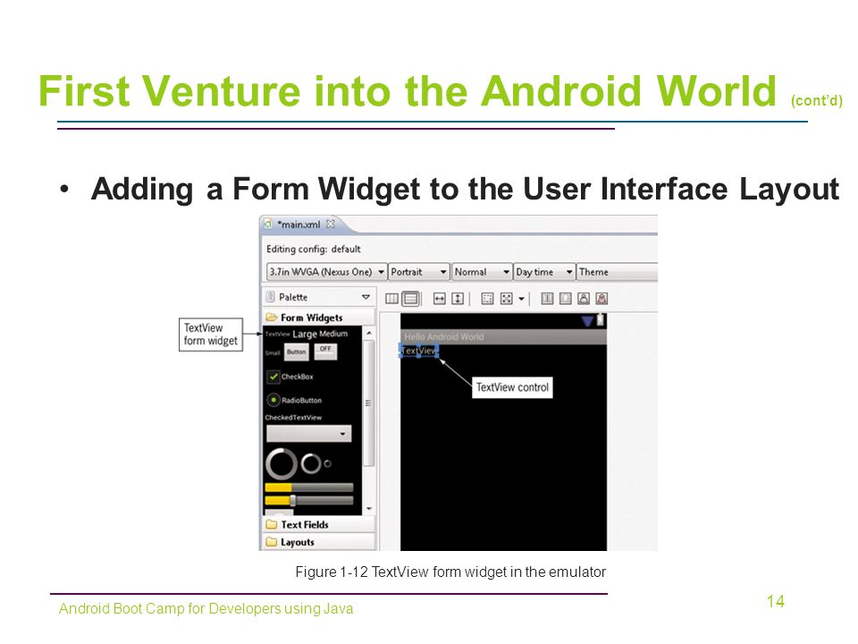 Adding a Form Widget to the User Interface Layout 14 Figure 1-12 TextView form widget in the emulator Android Boot Camp for Developers using Java First Venture into the Android World (cont'd)