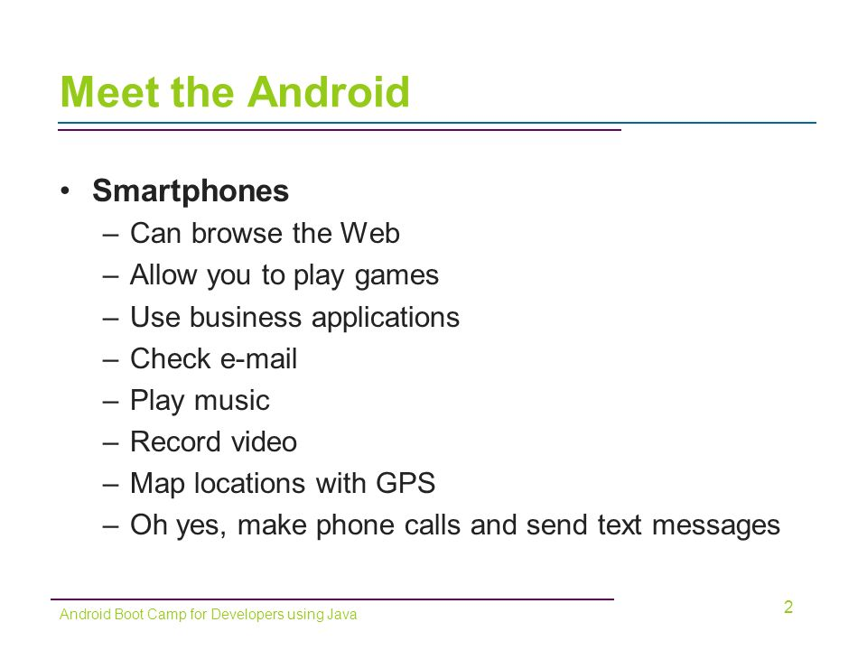 Smartphones –Can browse the Web –Allow you to play games –Use business applications –Check  –Play music –Record video –Map locations with GPS –Oh yes, make phone calls and send text messages 2 Android Boot Camp for Developers using Java