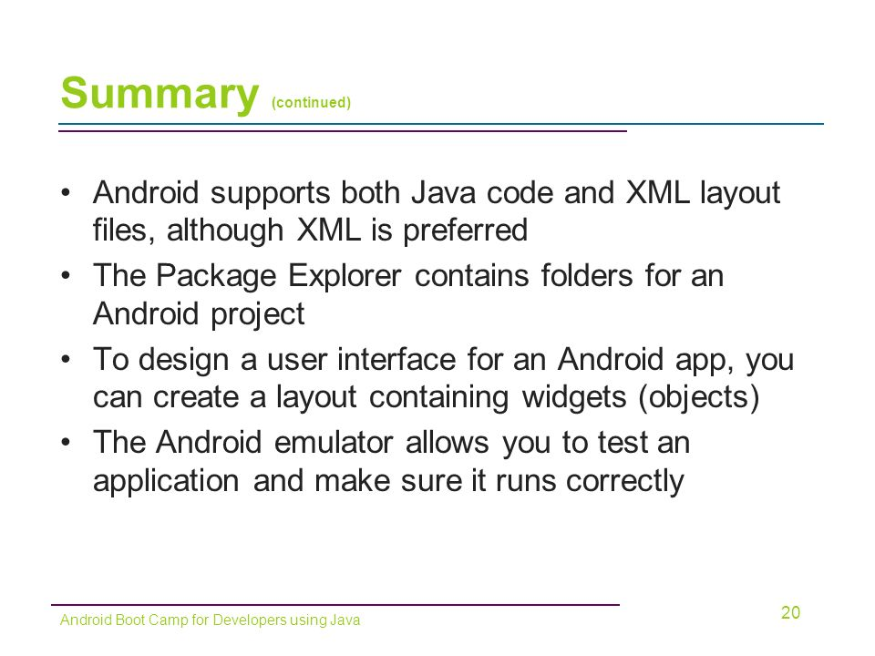 Summary (continued) Android supports both Java code and XML layout files, although XML is preferred The Package Explorer contains folders for an Android project To design a user interface for an Android app, you can create a layout containing widgets (objects) The Android emulator allows you to test an application and make sure it runs correctly 20 Android Boot Camp for Developers using Java