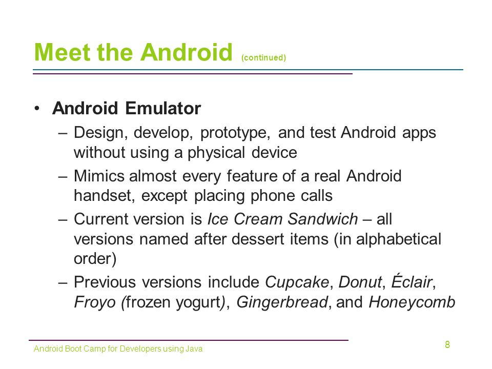 Meet the Android (continued) Android Emulator –Design, develop, prototype, and test Android apps without using a physical device –Mimics almost every feature of a real Android handset, except placing phone calls –Current version is Ice Cream Sandwich – all versions named after dessert items (in alphabetical order) –Previous versions include Cupcake, Donut, Éclair, Froyo (frozen yogurt), Gingerbread, and Honeycomb 8 Android Boot Camp for Developers using Java