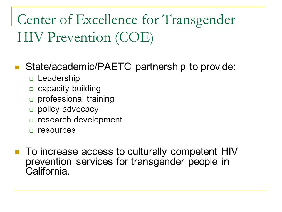 Center of Excellence for Transgender HIV Prevention (COE) State/academic/PAETC partnership to provide:  Leadership  capacity building  professional training  policy advocacy  research development  resources To increase access to culturally competent HIV prevention services for transgender people in California.