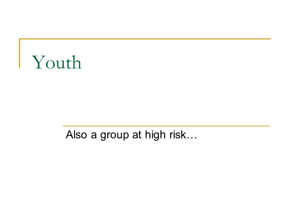 Youth Also a group at high risk…
