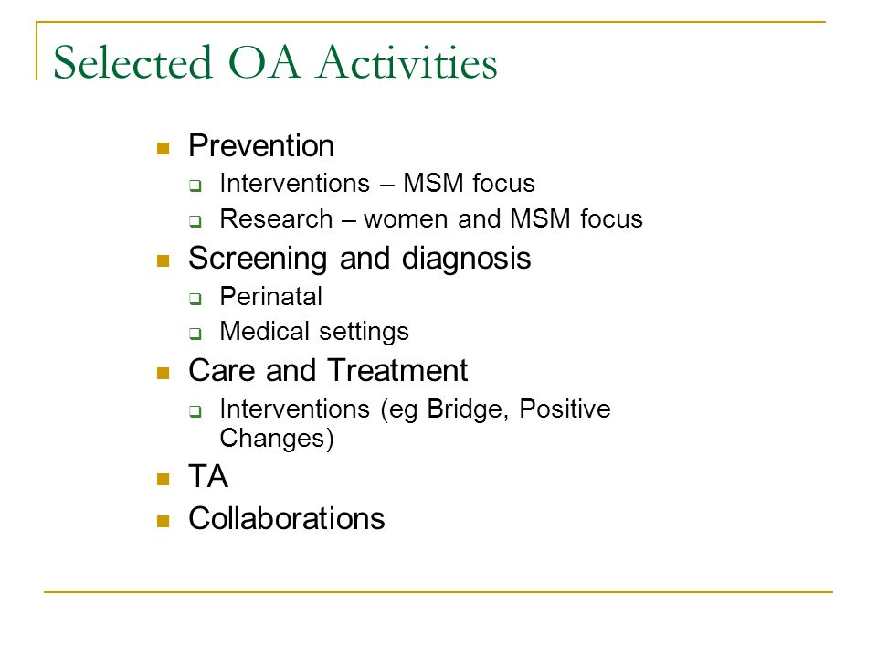 Selected OA Activities Prevention  Interventions – MSM focus  Research – women and MSM focus Screening and diagnosis  Perinatal  Medical settings Care and Treatment  Interventions (eg Bridge, Positive Changes) TA Collaborations