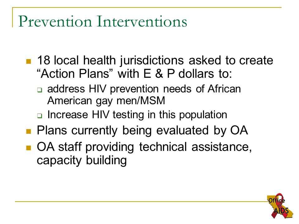 18 local health jurisdictions asked to create Action Plans with E & P dollars to:  address HIV prevention needs of African American gay men/MSM  Increase HIV testing in this population Plans currently being evaluated by OA OA staff providing technical assistance, capacity building Prevention Interventions