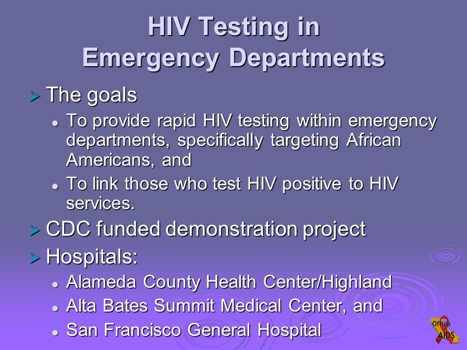 HIV Testing in Emergency Departments  The goals To provide rapid HIV testing within emergency departments, specifically targeting African Americans, and To provide rapid HIV testing within emergency departments, specifically targeting African Americans, and To link those who test HIV positive to HIV services.