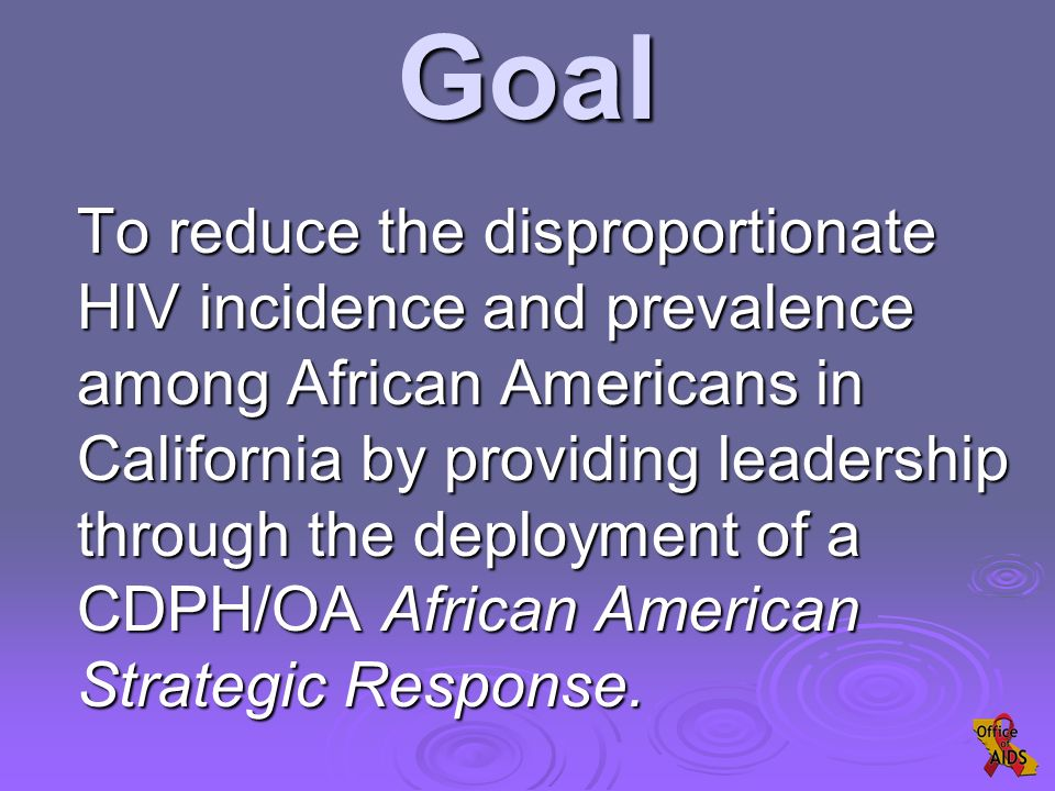 Goal To reduce the disproportionate HIV incidence and prevalence among African Americans in California by providing leadership through the deployment of a CDPH/OA African American Strategic Response.