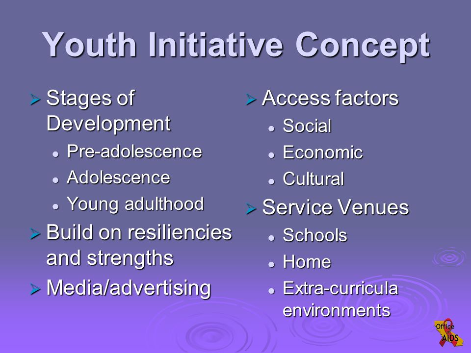  Stages of Development Pre-adolescence Pre-adolescence Adolescence Adolescence Young adulthood Young adulthood  Build on resiliencies and strengths  Media/advertising  Access factors Social Economic Cultural  Service Venues Schools Home Extra-curricula environments Youth Initiative Concept