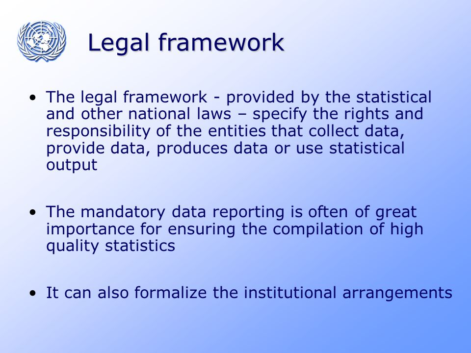 Legal framework The legal framework - provided by the statistical and other national laws – specify the rights and responsibility of the entities that collect data, provide data, produces data or use statistical output The mandatory data reporting is often of great importance for ensuring the compilation of high quality statistics It can also formalize the institutional arrangements