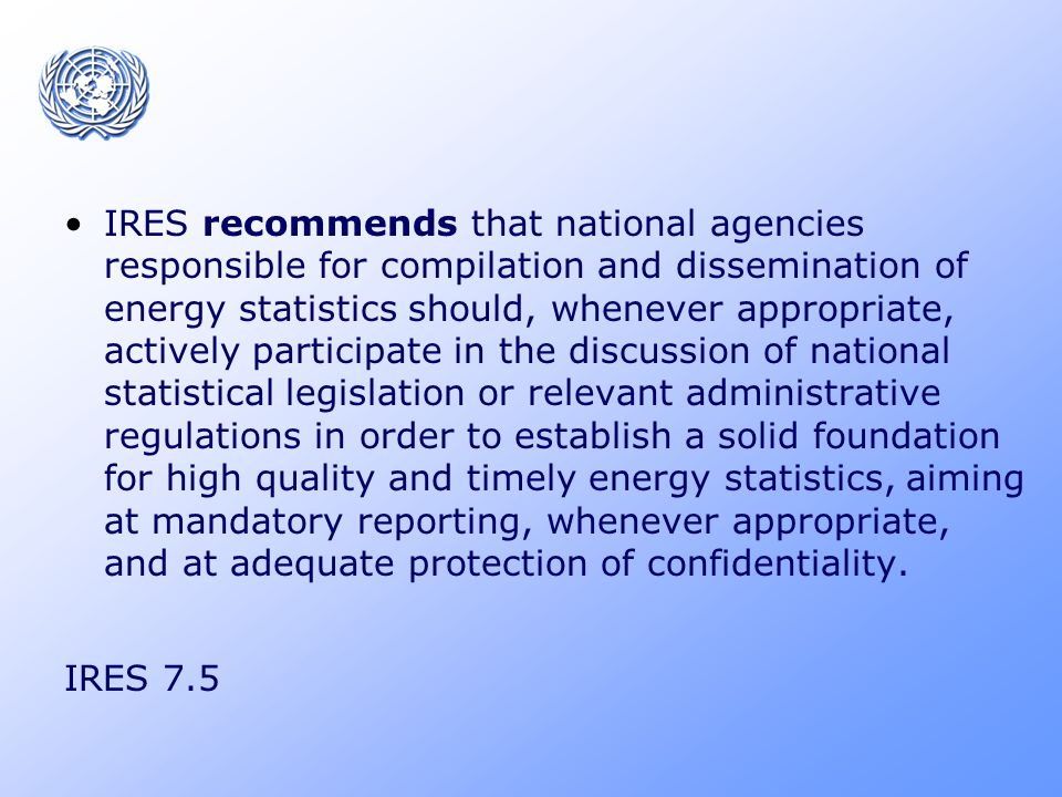 IRES recommends that national agencies responsible for compilation and dissemination of energy statistics should, whenever appropriate, actively participate in the discussion of national statistical legislation or relevant administrative regulations in order to establish a solid foundation for high quality and timely energy statistics, aiming at mandatory reporting, whenever appropriate, and at adequate protection of confidentiality.