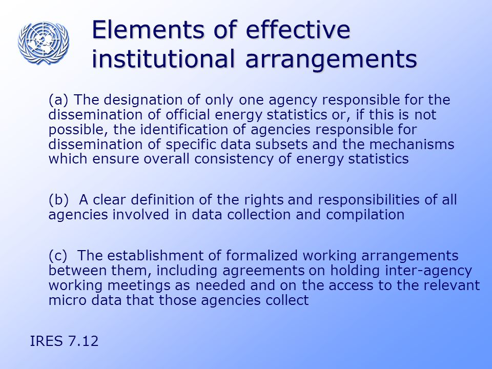 Elements of effective institutional arrangements (a) The designation of only one agency responsible for the dissemination of official energy statistics or, if this is not possible, the identification of agencies responsible for dissemination of specific data subsets and the mechanisms which ensure overall consistency of energy statistics (b) A clear definition of the rights and responsibilities of all agencies involved in data collection and compilation (c) The establishment of formalized working arrangements between them, including agreements on holding inter-agency working meetings as needed and on the access to the relevant micro data that those agencies collect IRES 7.12