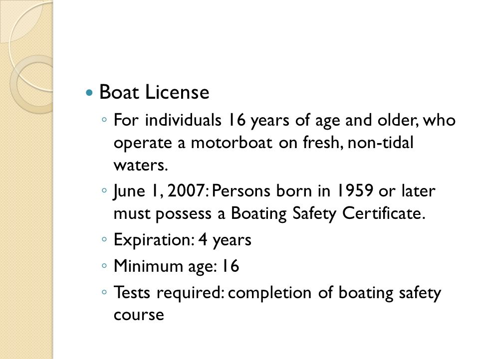 Boat License ◦ For individuals 16 years of age and older, who operate a motorboat on fresh, non-tidal waters.