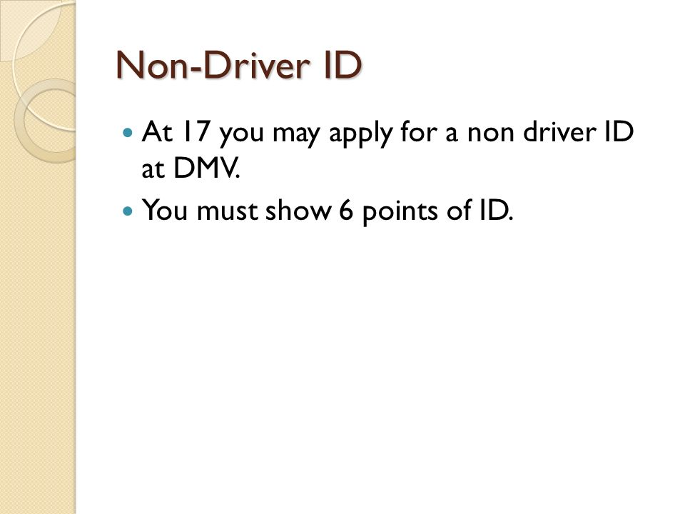 Non-Driver ID At 17 you may apply for a non driver ID at DMV. You must show 6 points of ID.