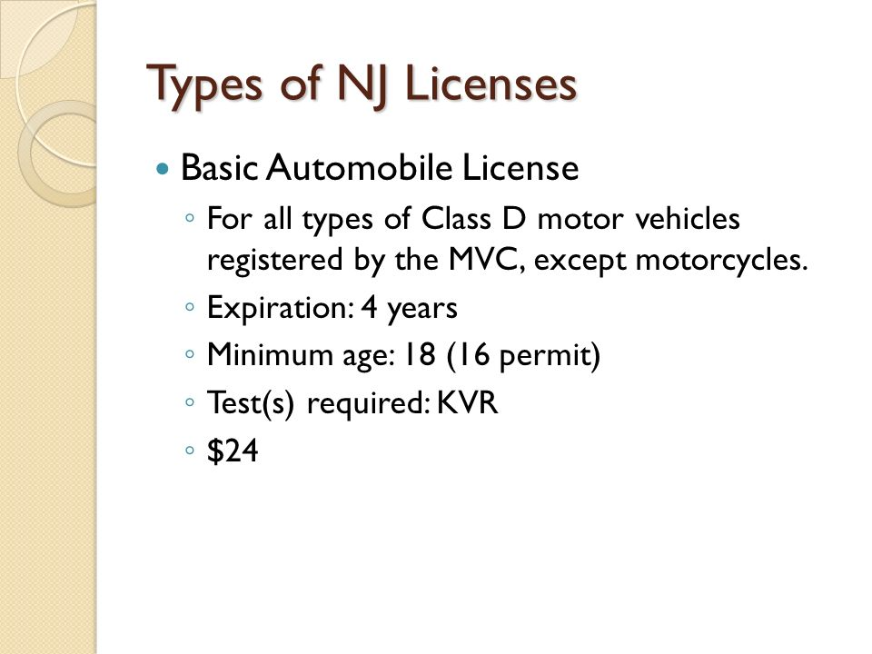 Types of NJ Licenses Basic Automobile License ◦ For all types of Class D motor vehicles registered by the MVC, except motorcycles.