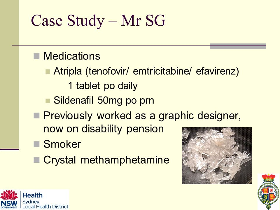 Case Study – Mr SG Medications Atripla (tenofovir/ emtricitabine/ efavirenz) 1 tablet po daily Sildenafil 50mg po prn Previously worked as a graphic designer, now on disability pension Smoker Crystal methamphetamine