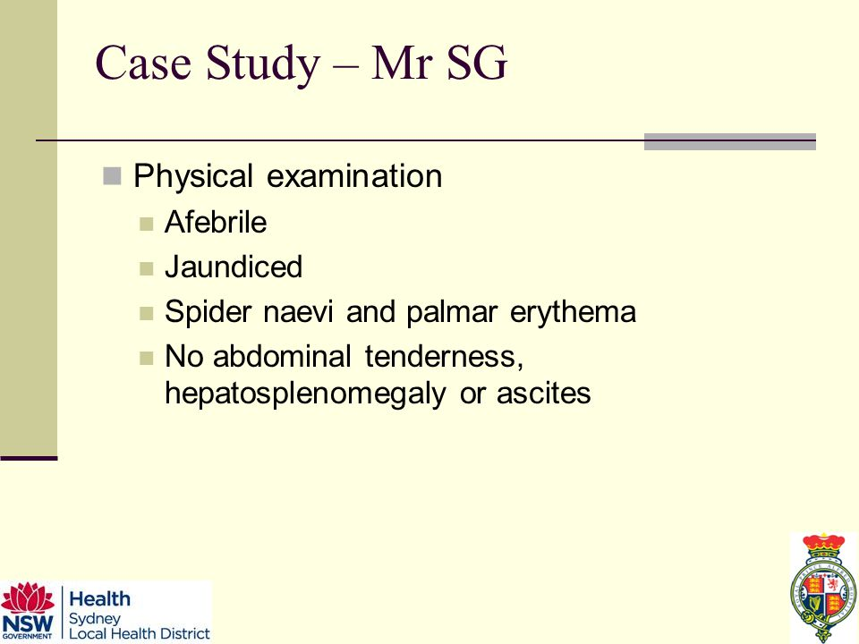 Case Study – Mr SG Physical examination Afebrile Jaundiced Spider naevi and palmar erythema No abdominal tenderness, hepatosplenomegaly or ascites