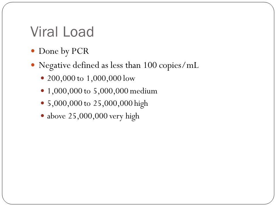 Viral Load Done by PCR Negative defined as less than 100 copies/mL 200,000 to 1,000,000 low 1,000,000 to 5,000,000 medium 5,000,000 to 25,000,000 high above 25,000,000 very high