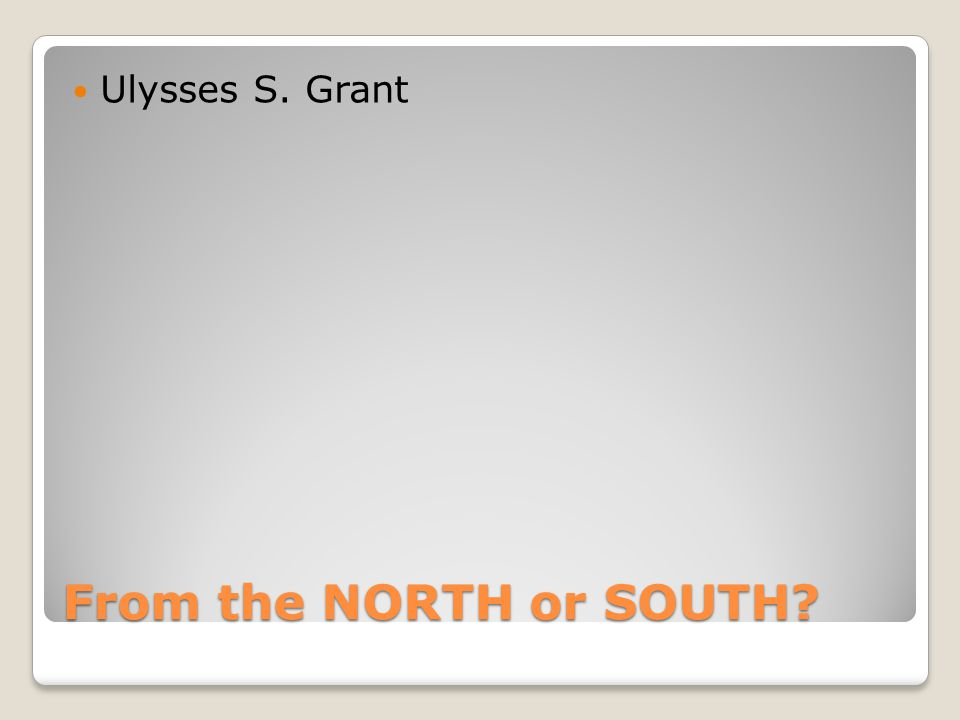 From the NORTH or SOUTH Ulysses S. Grant