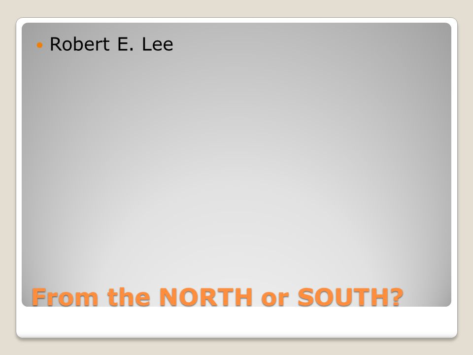 From the NORTH or SOUTH Robert E. Lee