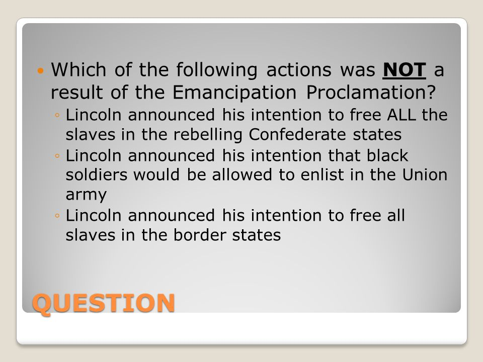 QUESTION Which of the following actions was NOT a result of the Emancipation Proclamation.