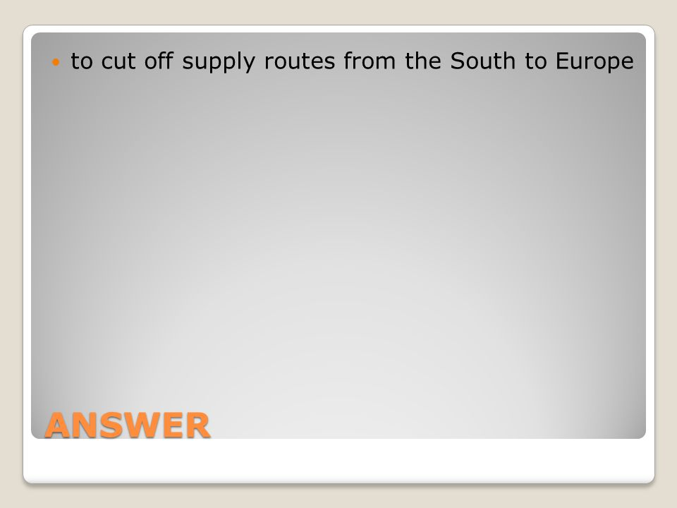ANSWER to cut off supply routes from the South to Europe