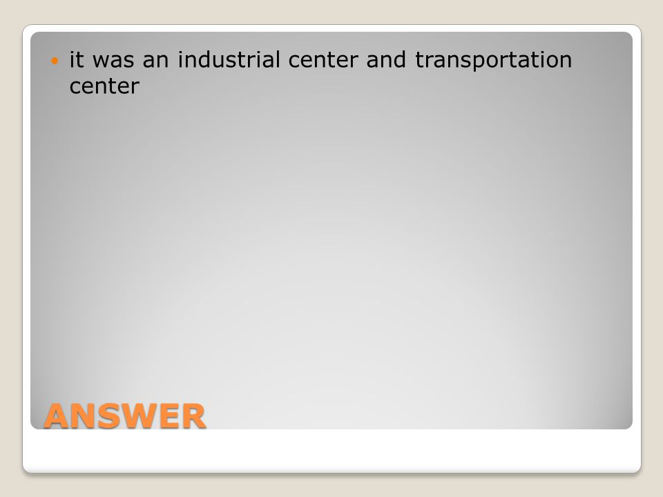 ANSWER it was an industrial center and transportation center
