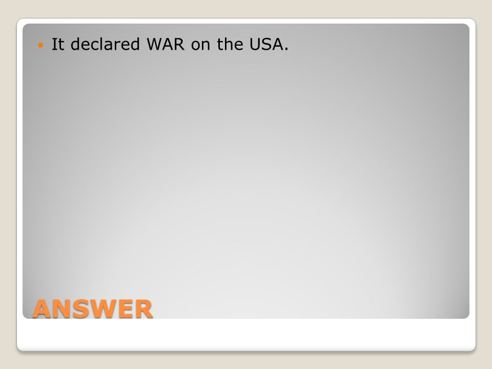 ANSWER It declared WAR on the USA.
