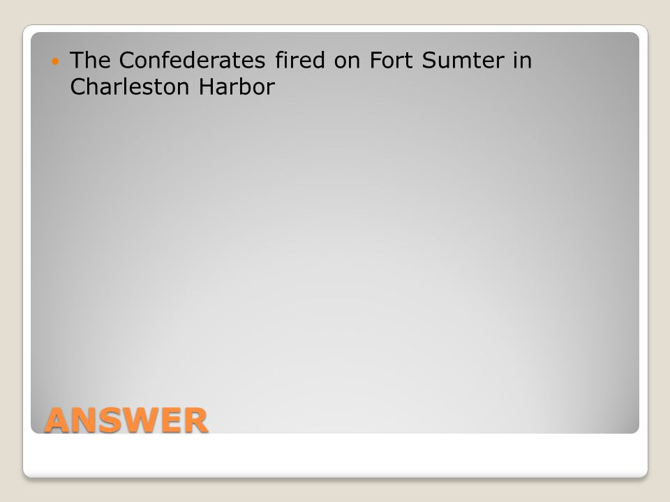ANSWER The Confederates fired on Fort Sumter in Charleston Harbor