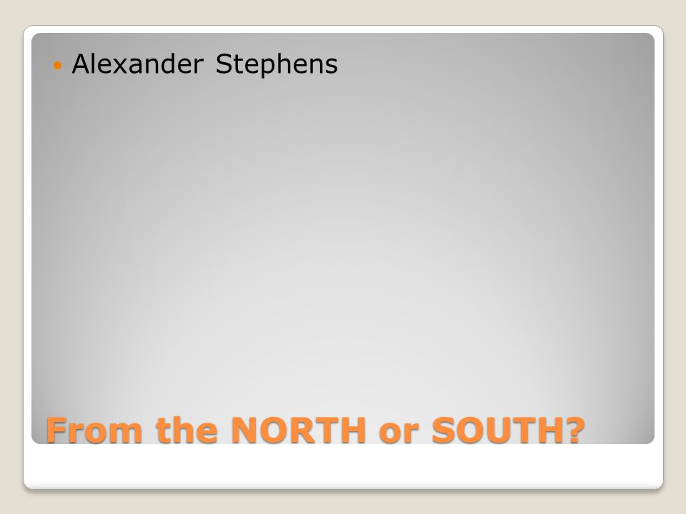 From the NORTH or SOUTH Alexander Stephens