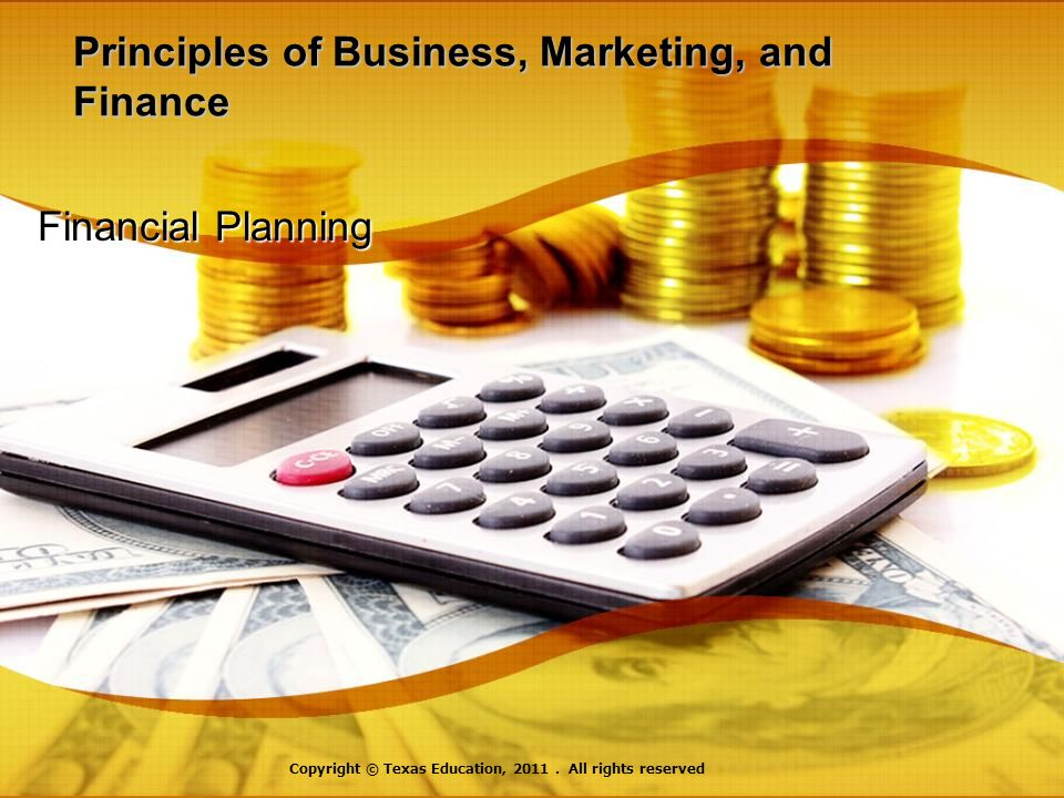 Principles of Business, Marketing, and Finance Financial Planning Copyright © Texas Education, 2011.