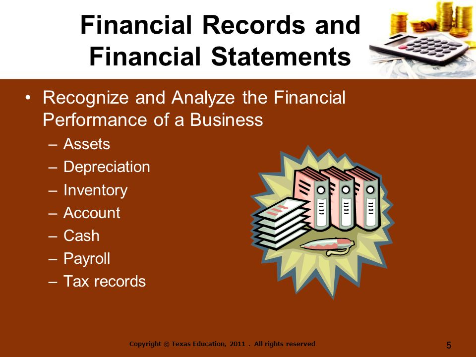 Financial Records and Financial Statements Recognize and Analyze the Financial Performance of a Business –Assets –Depreciation –Inventory –Account –Cash –Payroll –Tax records Copyright © Texas Education, 2011.