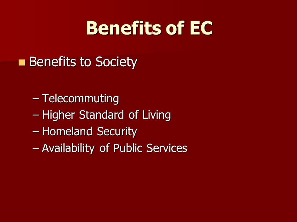Benefits of EC Benefits to Society Benefits to Society –Telecommuting –Higher Standard of Living –Homeland Security –Availability of Public Services