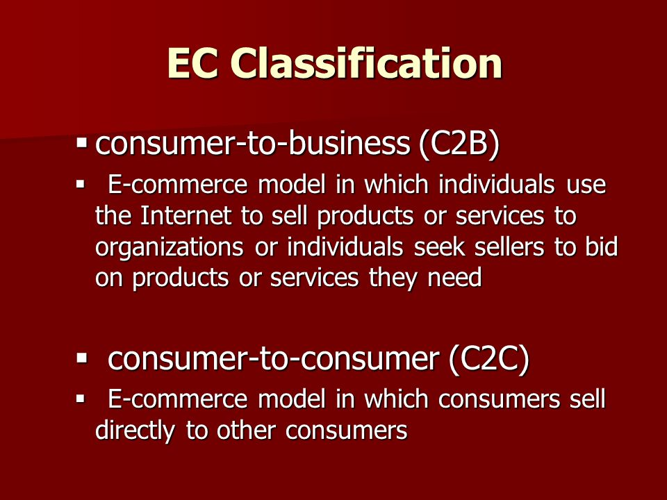 EC Classification  consumer-to-business (C2B)  E-commerce model in which individuals use the Internet to sell products or services to organizations or individuals seek sellers to bid on products or services they need  consumer-to-consumer (C2C)  E-commerce model in which consumers sell directly to other consumers